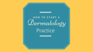 How to start a Dermatology Practice